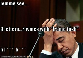 """lemme see... 9 letters...rhymes with """"frame tush"""" b l * * *  b * * *"""