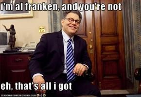 i'm al franken, and you're not  eh, that's all i got