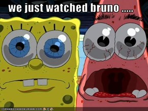 we just watched bruno .....