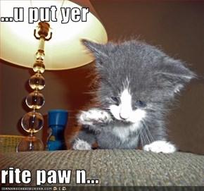 ...u put yer  rite paw n...