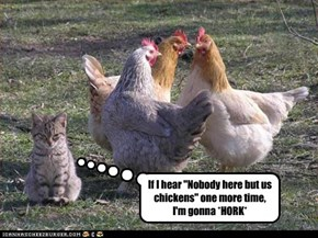 "If I hear ""Nobody here but us chickens"" one more time,  I'm gonna *HORK*"