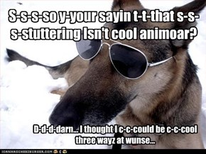 S-s-s-so y-your sayin t-t-that s-s-s-stuttering Isn't cool animoar?