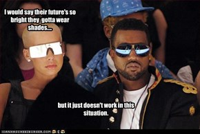 I would say their future's so bright they  gotta wear shades....