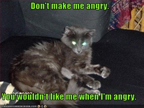 Don't make me angry.  You wouldn't like me when I'm angry.
