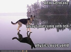 Dem Germanz, alvays messing vith teh physics ov ze vorld