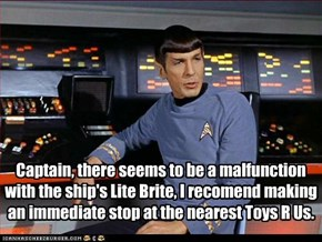 Captain, there seems to be a malfunction with the ship's Lite Brite, I recomend making an immediate stop at the nearest Toys R Us.
