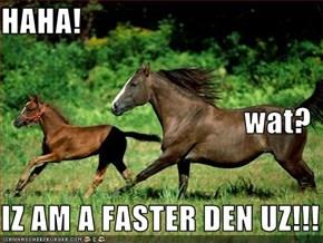 HAHA! wat? IZ AM A FASTER DEN UZ!!!