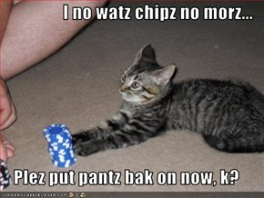 I no watz chipz no morz...  Plez put pantz bak on now, k?