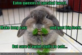 Eatin gweens iz speshul tweet. Make long earz                            and gret big feetz. But sure iz awful stuffs to eatz...