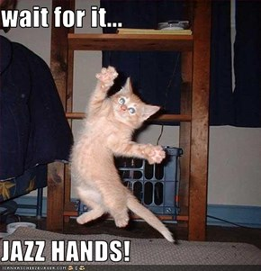 wait for it...  JAZZ HANDS!