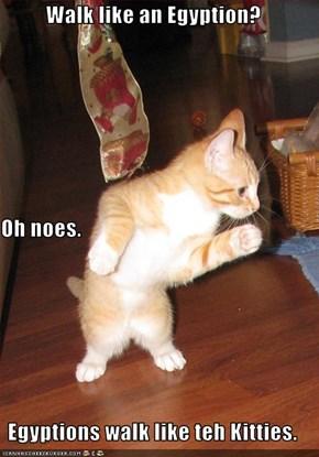 Walk like an Egyption? Oh noes. Egyptions walk like teh Kitties.