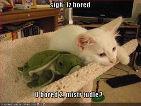 *sigh* Iz bored  U bored 2, mistr tudle?
