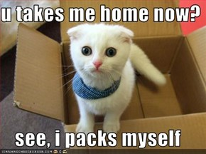 u takes me home now?  see, i packs myself