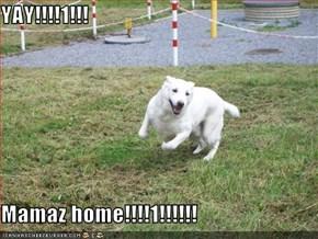 YAY!!!!1!!!  Mamaz home!!!!1!!!!!!