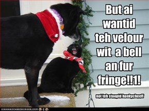 But ai wantid teh velour wit  a bell an fur fringe!!1!