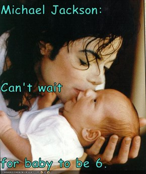 Michael Jackson: Can't wait  for baby to be 6.