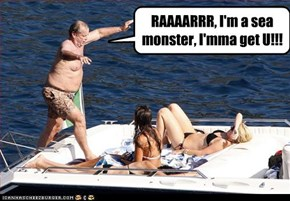 RAAAARRR, I'm a sea monster, I'mma get U!!!