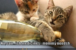 No, son...ish medicines...mommy needsh...