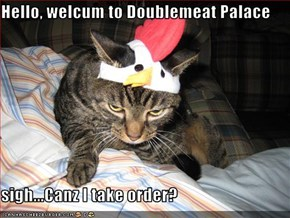 Hello, welcum to Doublemeat Palace  sigh...Canz I take order?