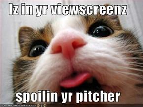 Iz in yr viewscreenz  spoilin yr pitcher