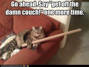 """Go ahead. Say """"get off the damn couch!"""" one more time."""