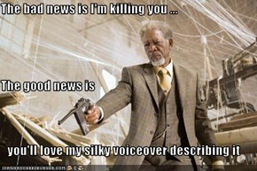 The bad news is I'm killing you ... The good news is you'll love my silky voiceover describing it
