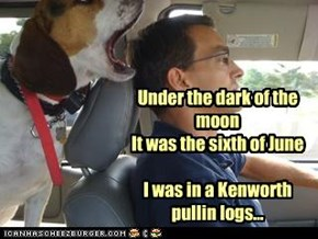 Under the dark of the moon It was the sixth of June  I was in a Kenworth pullin logs...