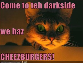Come to teh darkside we haz CHEEZBURGERS!