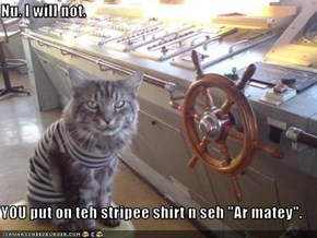 "Nu. I will not.  YOU put on teh stripee shirt n seh ""Ar matey""."