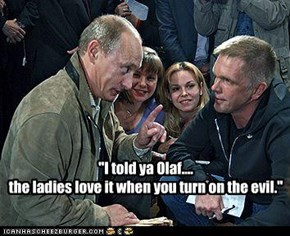 """""""I told ya Olaf.... the ladies love it when you turn on the evil."""""""