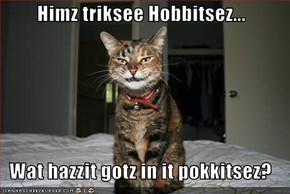 Himz triksee Hobbitsez...   Wat hazzit gotz in it pokkitsez?