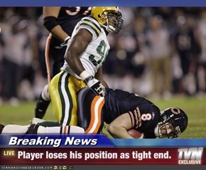 Breaking News - Player loses his position as tight end.