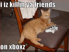 i iz killin ya friends  on xboxz