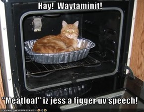 "Hay!  Waytaminit!   ""Meatloaf"" iz jess a figger uv speech!"