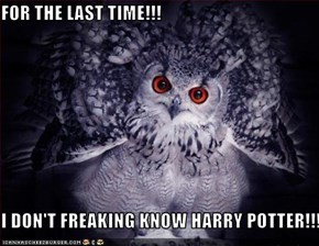 FOR THE LAST TIME!!!  I DON'T FREAKING KNOW HARRY POTTER!!!!