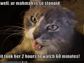 well, ur mahmah is so stoopid  it took her 2 hours to watch 60 minutes!
