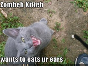 Zombeh Kitteh  wants to eats ur ears