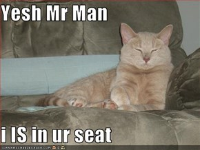 Yesh Mr Man  i IS in ur seat