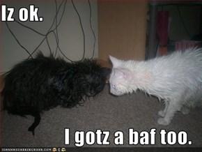 Iz ok.  I gotz a baf too.