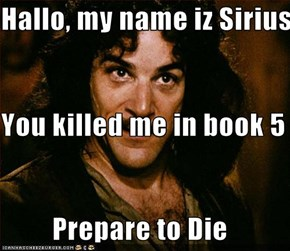 Hallo, my name iz Sirius You killed me in book 5          Prepare to Die