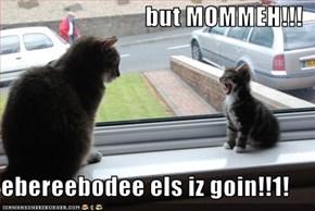 but MOMMEH!!!  ebereebodee els iz goin!!1!