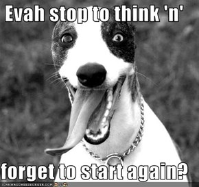 Evah stop to think 'n'  forget to start again?
