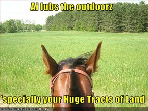 Ai lubs the outdoorz  'specially your Huge Tracts of Land