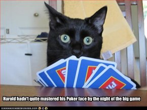 Harold hadn't quite mastered his Poker face by the night of the big game