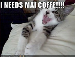 I NEEDS MAI COFFE!!!!