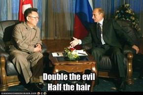 Double the evil Half the hair