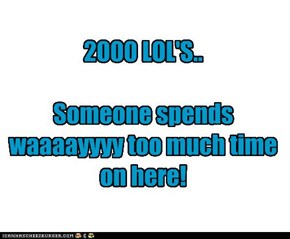 2000 LOL'S..  Someone spends waaaayyyy too much time on here!
