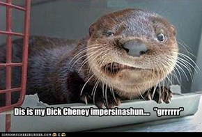 "Dis is my Dick Cheney impersinashun....   ""grrrrrr"""