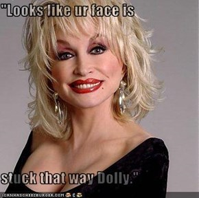"""Looks like ur face is   stuck that way Dolly."""