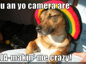 u an yo camera are  JA-makin' me crazy!